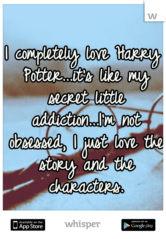 I completely love Harry Potter...it's like my secret little addiction...I'm not obsessed, I just love the story and the characters.