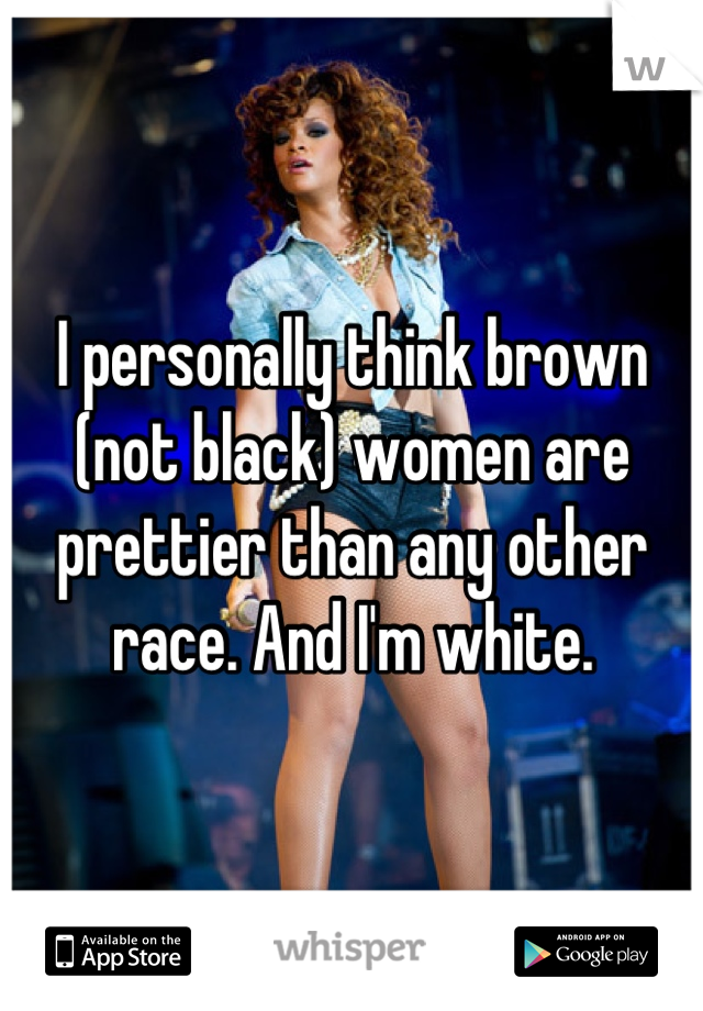 I personally think brown (not black) women are prettier than any other race. And I'm white.