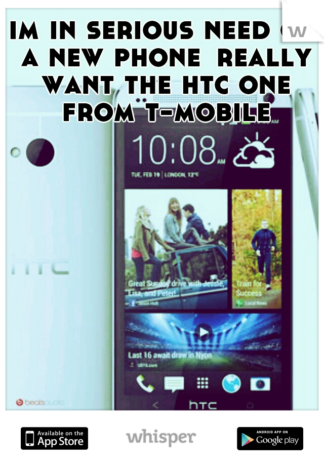 im in serious need of a new phone really want the htc one from t-mobile