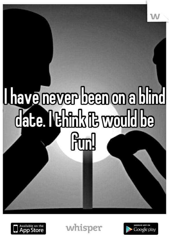 I have never been on a blind date. I think it would be fun!