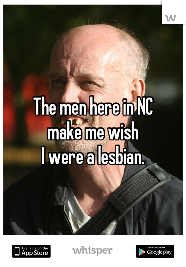The men here in NC  make me wish  I were a lesbian.