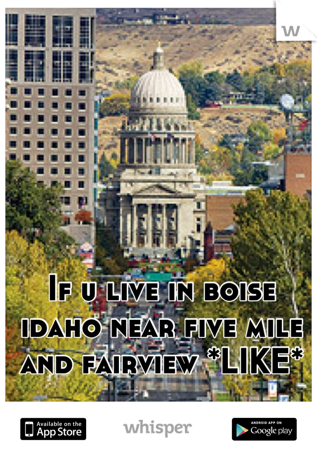 If u live in boise idaho near five mile and fairview *LIKE*