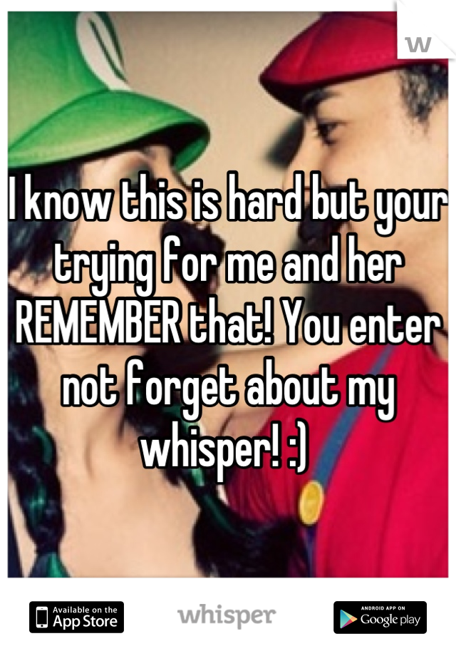 I know this is hard but your trying for me and her REMEMBER that! You enter not forget about my whisper! :)
