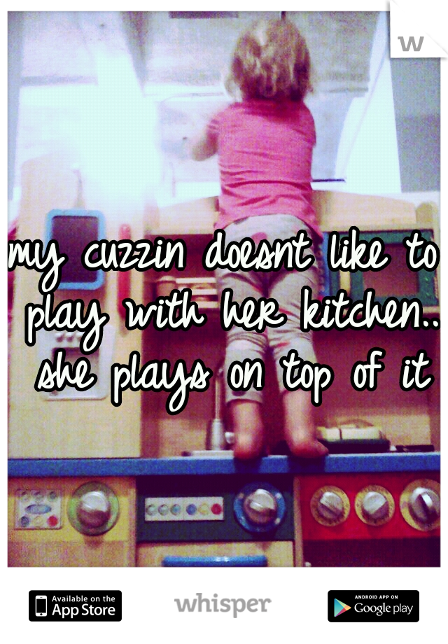 my cuzzin doesnt like to play with her kitchen.. she plays on top of it