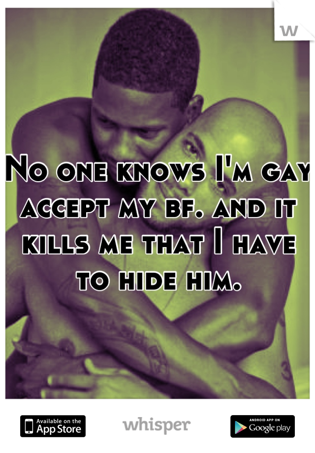 No one knows I'm gay accept my bf. and it kills me that I have to hide him.