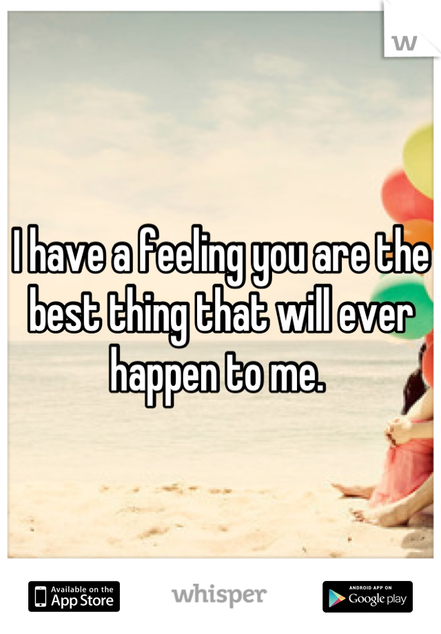I have a feeling you are the best thing that will ever happen to me.
