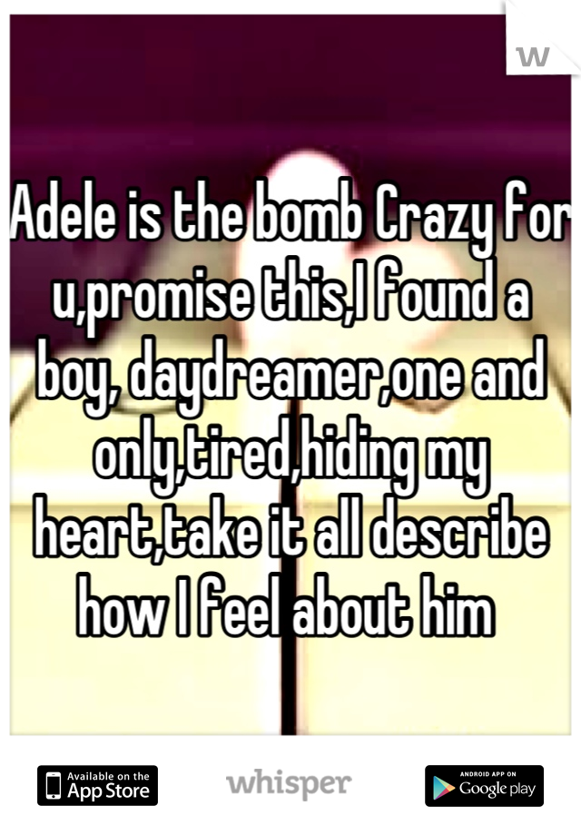 Adele is the bomb Crazy for u,promise this,I found a boy, daydreamer,one and only,tired,hiding my heart,take it all describe how I feel about him