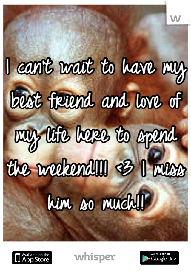 I can't wait to have my best friend and love of my life here to spend the weekend!!! <3 I miss him so much!!