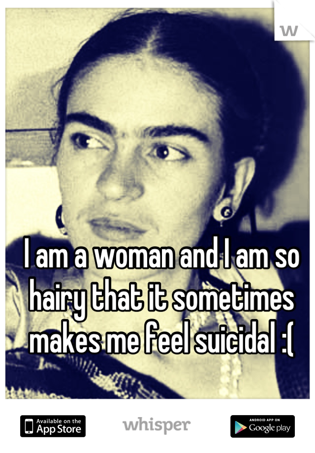 I am a woman and I am so hairy that it sometimes makes me feel suicidal :(