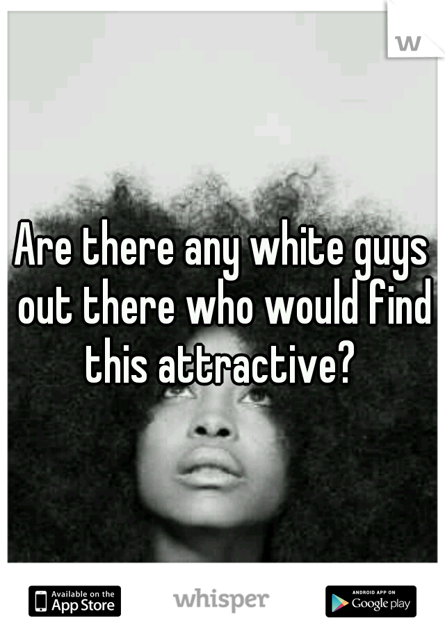 Are there any white guys out there who would find this attractive?