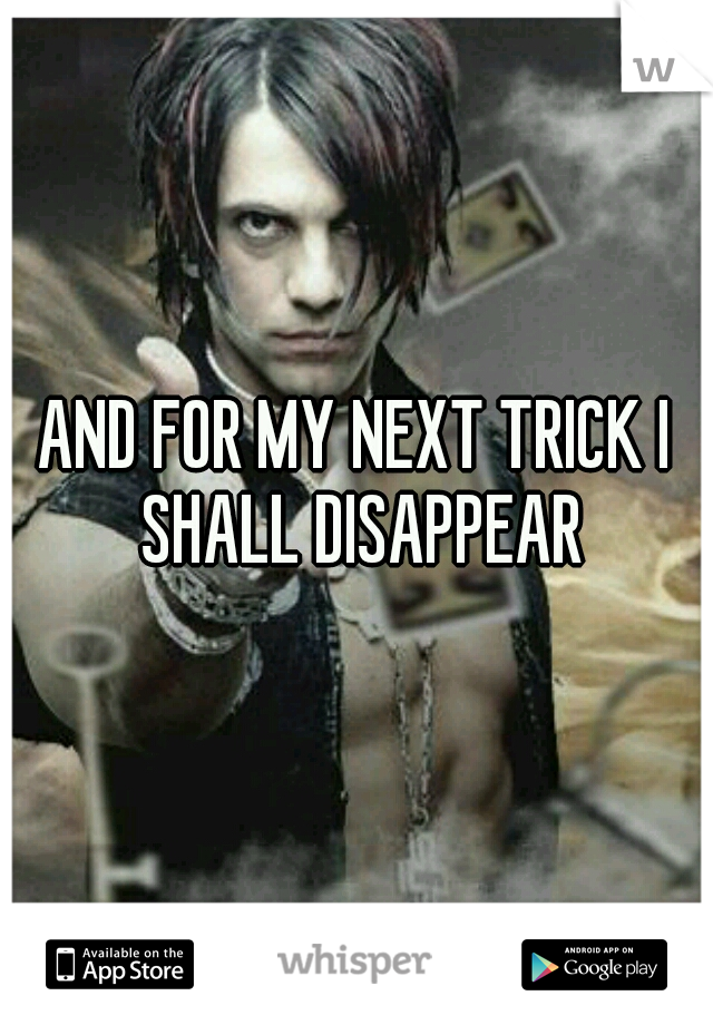 AND FOR MY NEXT TRICK I SHALL DISAPPEAR
