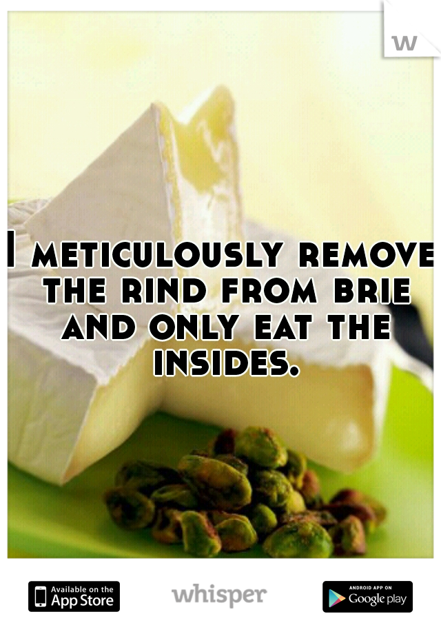 I meticulously remove the rind from brie and only eat the insides.