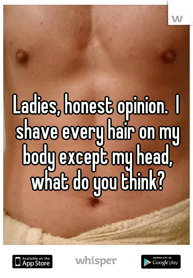 Ladies, honest opinion.  I shave every hair on my body except my head, what do you think?