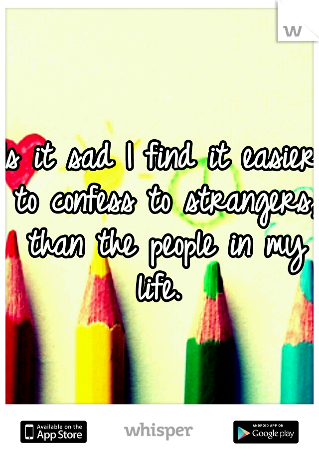 Is it sad I find it easier to confess to strangers, than the people in my life.