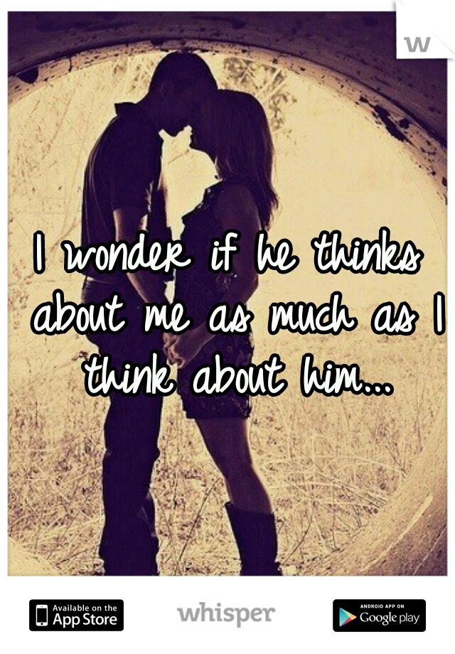 I wonder if he thinks about me as much as I think about him...