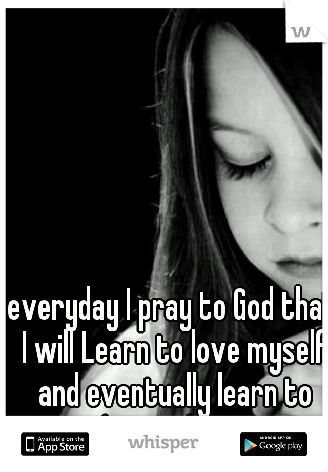 everyday I pray to God that I will Learn to love myself and eventually learn to love others