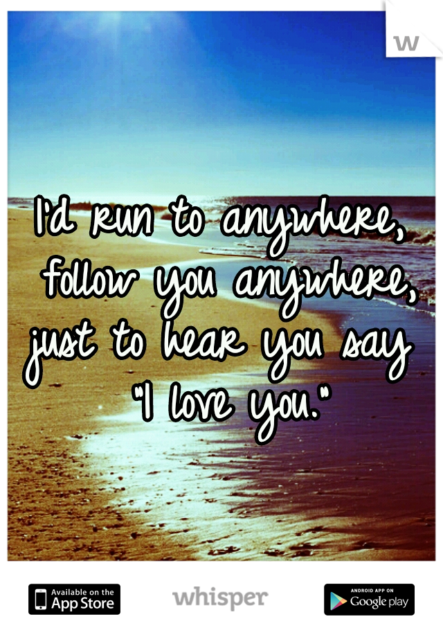 """I'd run to anywhere, follow you anywhere, just to hear you say  """"I love you."""""""