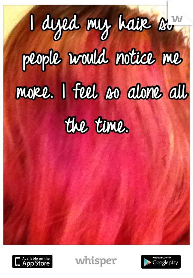 I dyed my hair so people would notice me more. I feel so alone all the time.