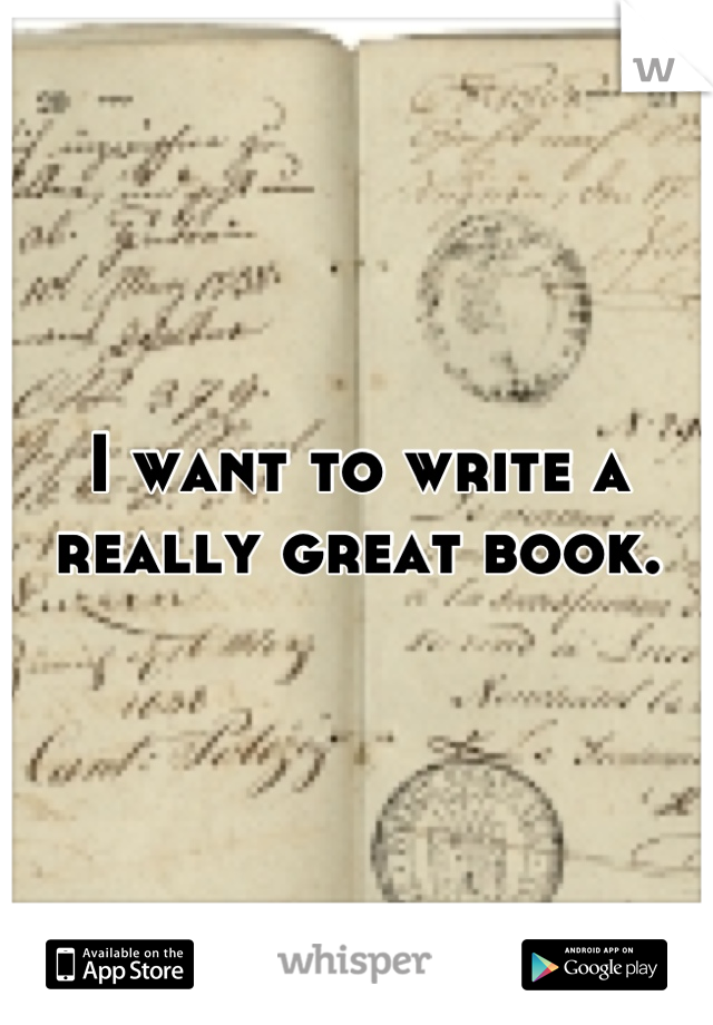 I want to write a really great book.