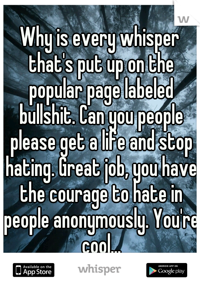 Why is every whisper that's put up on the popular page labeled bullshit. Can you people please get a life and stop hating. Great job, you have the courage to hate in people anonymously. You're cool...