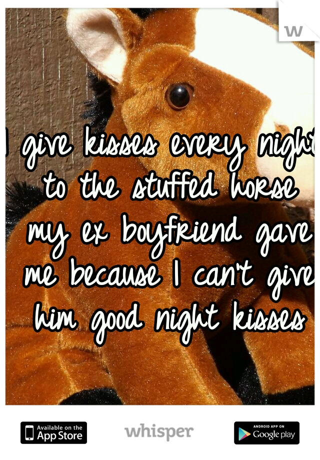 I give kisses every night to the stuffed horse my ex boyfriend gave me because I can't give him good night kisses