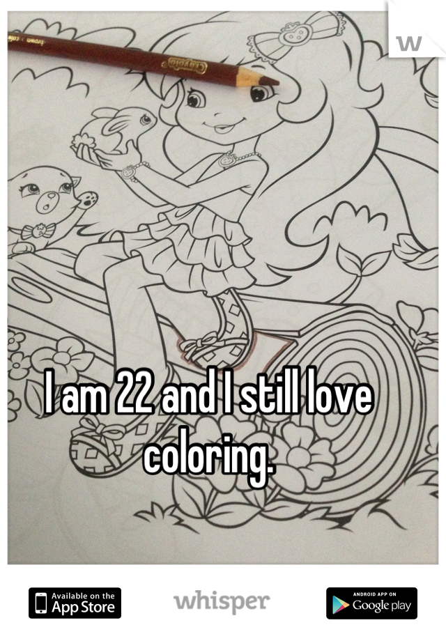 I am 22 and I still love coloring.