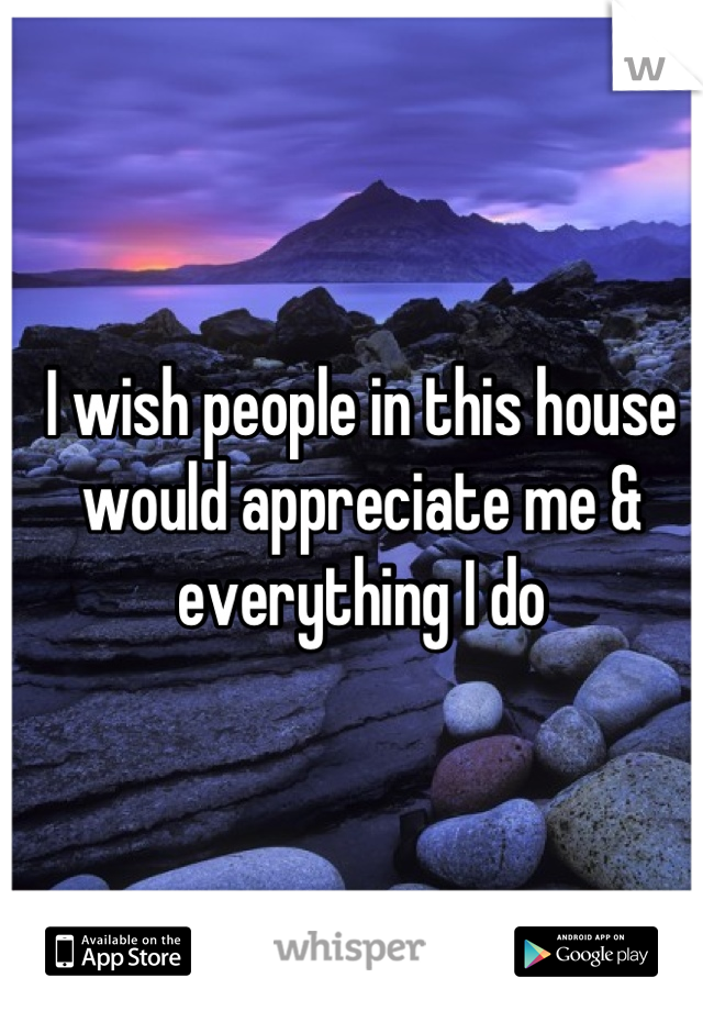 I wish people in this house would appreciate me & everything I do