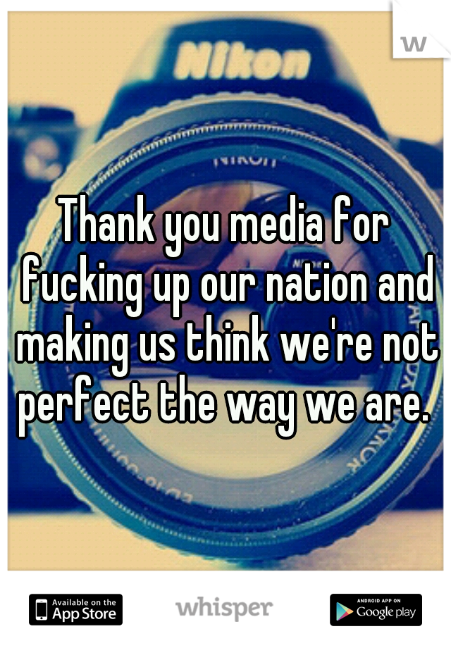 Thank you media for fucking up our nation and making us think we're not perfect the way we are.