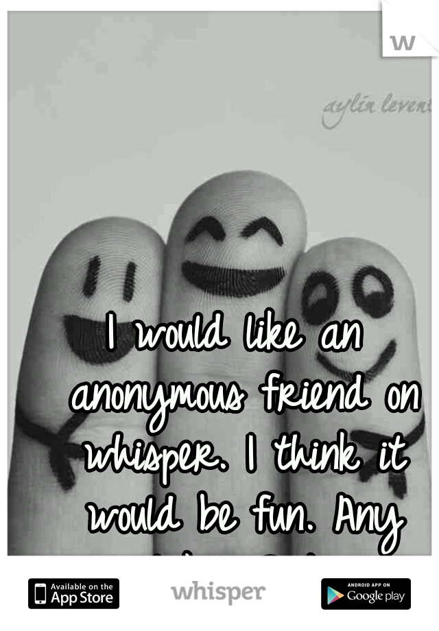 I would like an anonymous friend on whisper. I think it would be fun. Any takers? :)