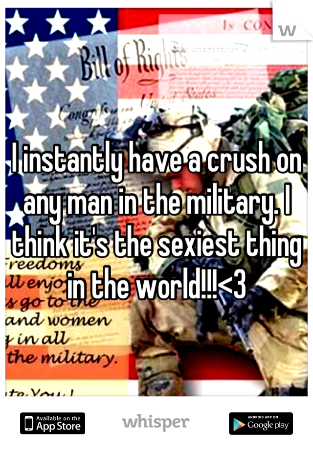I instantly have a crush on any man in the military. I think it's the sexiest thing in the world!!!<3
