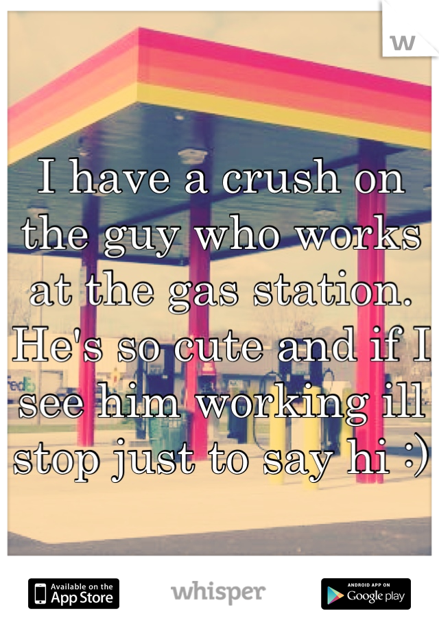 I have a crush on the guy who works at the gas station. He's so cute and if I see him working ill stop just to say hi :)