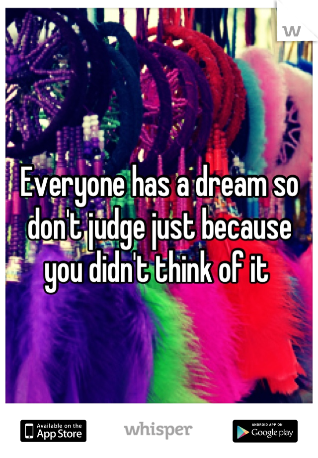 Everyone has a dream so don't judge just because you didn't think of it