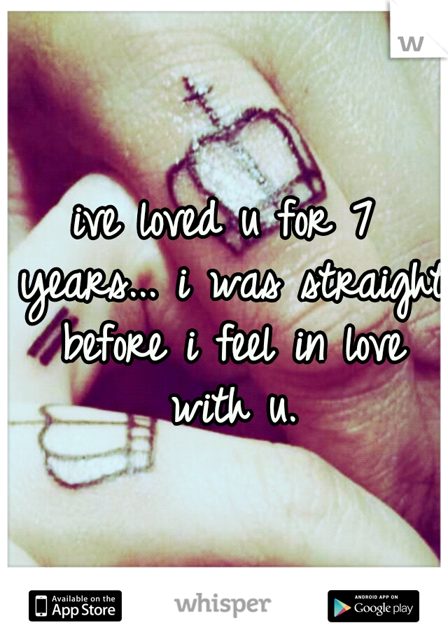 ive loved u for 7 years... i was straight before i feel in love with u.