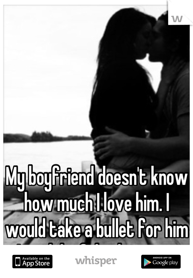 My boyfriend doesn't know how much I love him. I would take a bullet for him I wish he felt the same
