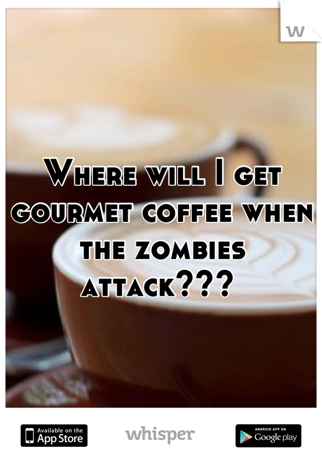 Where will I get gourmet coffee when the zombies attack???