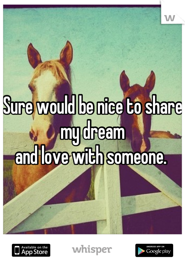 Sure would be nice to share my dream and love with someone.