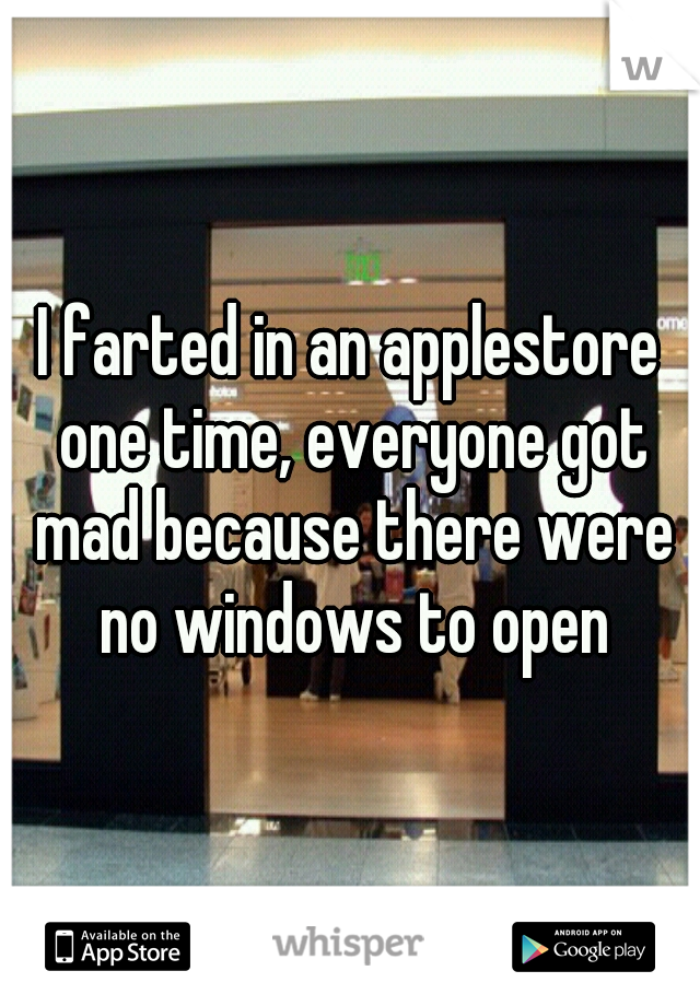 I farted in an applestore one time, everyone got mad because there were no windows to open