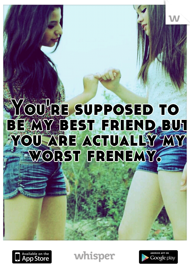 You're supposed to be my best friend but you are actually my worst frenemy.