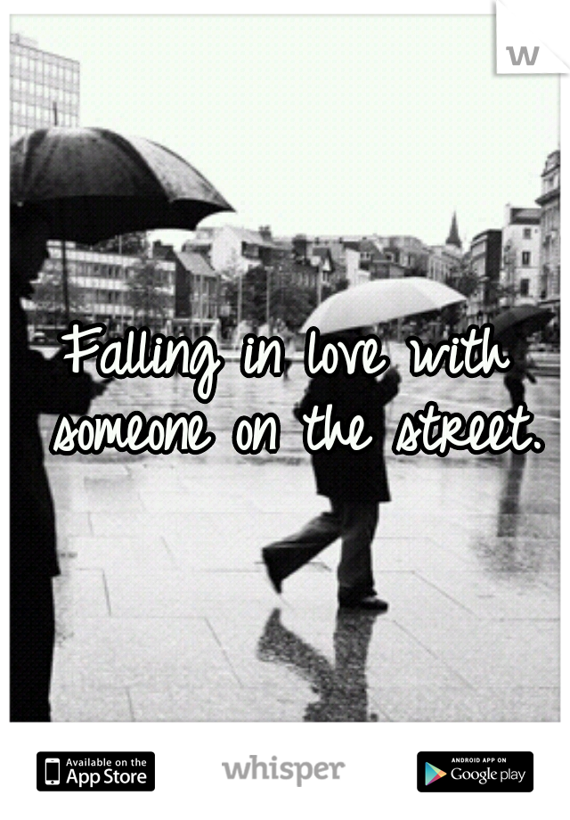 Falling in love with someone on the street.