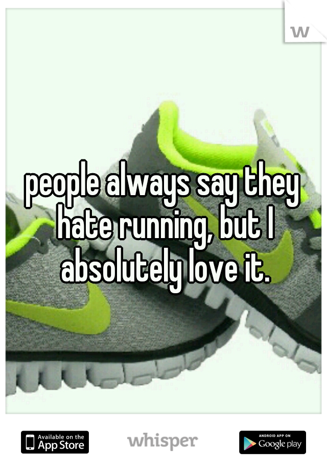 people always say they hate running, but I absolutely love it.
