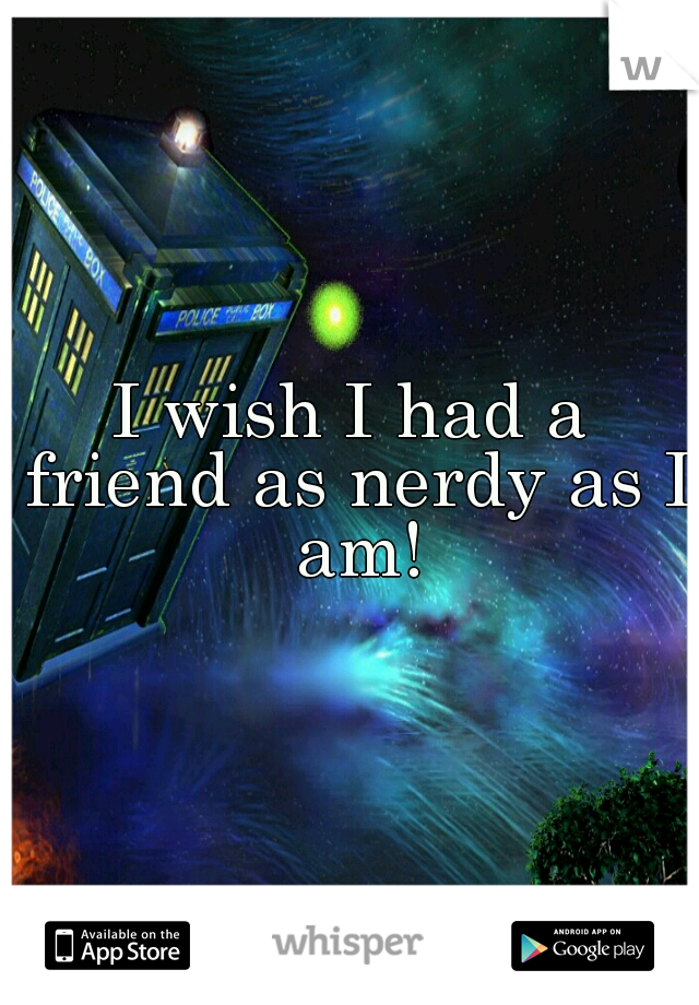 I wish I had a friend as nerdy as I am!