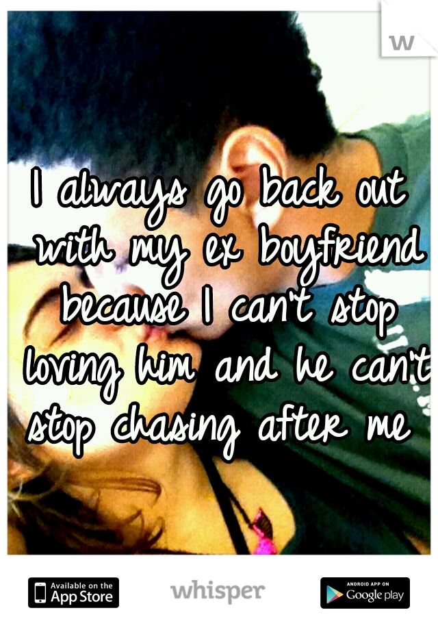 I always go back out with my ex boyfriend because I can't stop loving him and he can't stop chasing after me