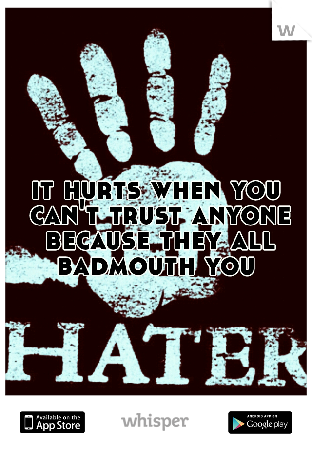 it hurts when you can't trust anyone because they all badmouth you
