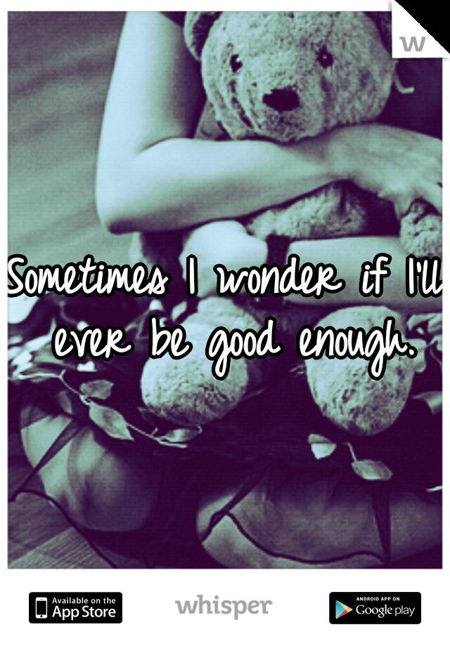 Sometimes I wonder if I'll ever be good enough.