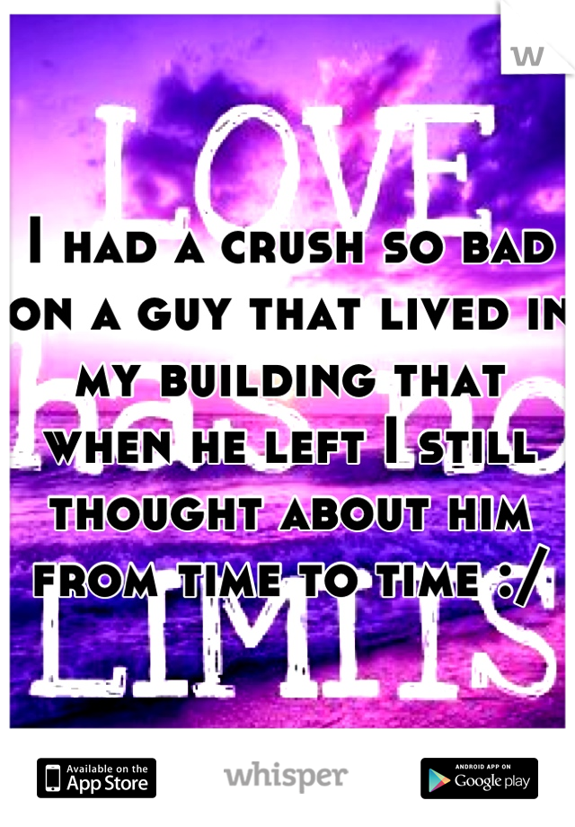 I had a crush so bad on a guy that lived in my building that when he left I still thought about him from time to time :/