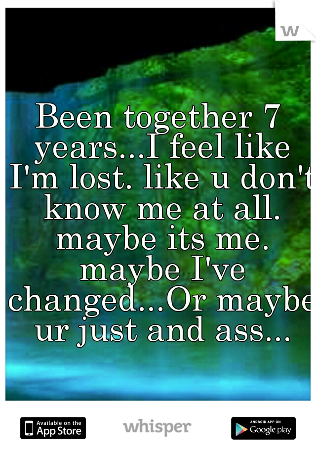 Been together 7 years...I feel like I'm lost. like u don't know me at all. maybe its me. maybe I've changed...Or maybe ur just and ass...