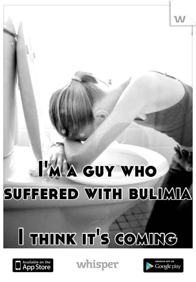 I'm a guy who suffered with bulimia  I think it's coming back...