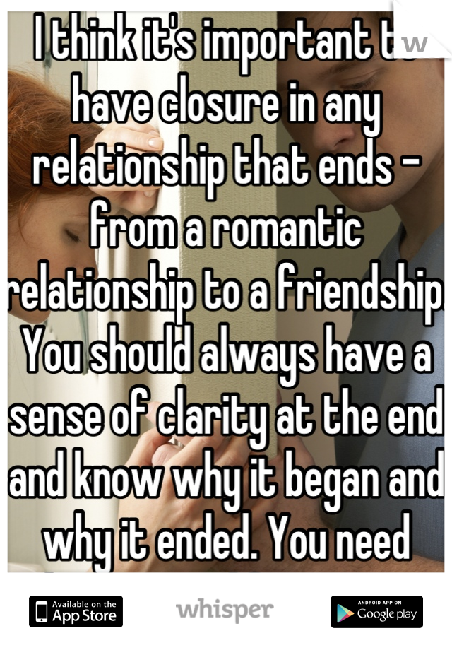 I think it's important to have closure in any relationship that ends - from a romantic relationship to a friendship. You should always have a sense of clarity at the end and know why it began and why it ended. You need that in your life to move cleanly into your next phase