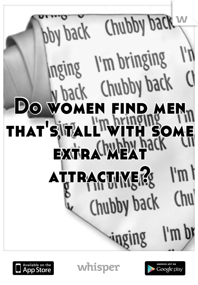 Do women find men that's tall with some extra meat attractive?