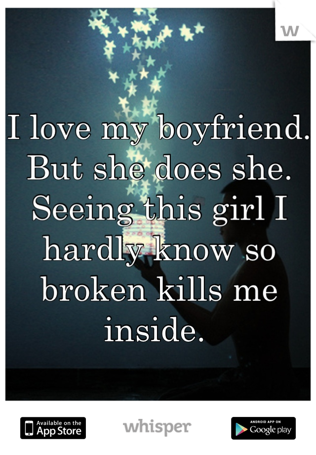 I love my boyfriend. But she does she. Seeing this girl I hardly know so broken kills me inside.